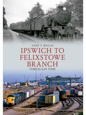 Ipswich to Felixstowe Branch Through Time