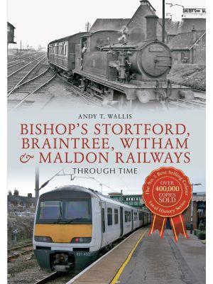 Bishop's Stortford, Braintree, Witham & Maldon Railways Through Time