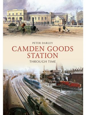 Camden Goods Station Through Time