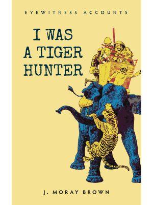 Eyewitness Accounts I Was a Tiger Hunter