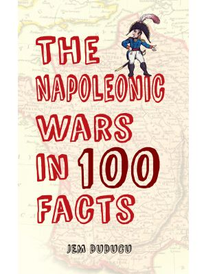 The Napoleonic Wars in 100 Facts