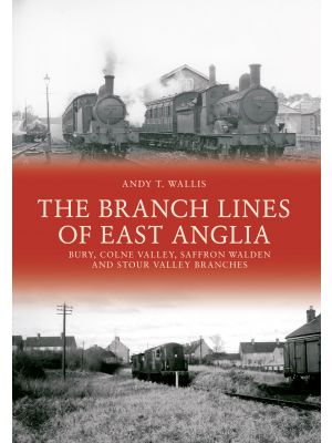 The Branch Lines of East Anglia: Bury, Colne Valley, Saffron Walden and Stour Valley Branches