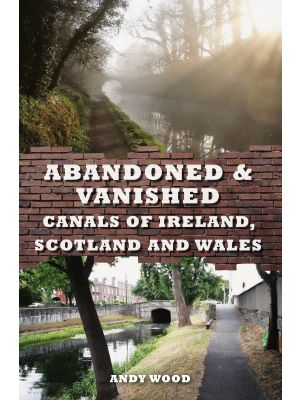 Abandoned & Vanished Canals of Ireland, Scotland and Wales