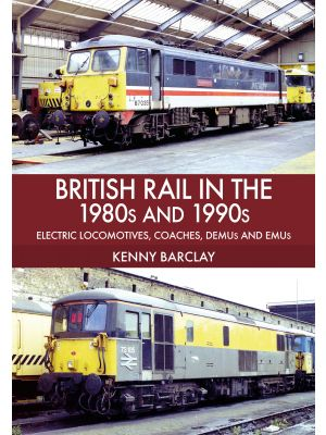 British Rail in the 1980s and 1990s: Electric Locomotives, Coaches, DEMU and EMUs