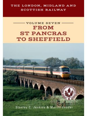 The London, Midland and Scottish Railway Volume Seven From St Pancras to Sheffield